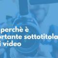 ecco perchè è importante sottotitolare i tuoi video